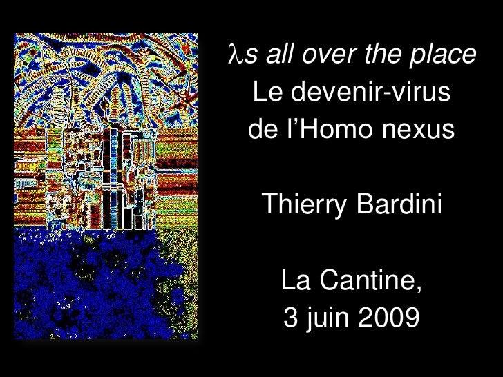 s all over the place  Le devenir-virus de l'Homo nexus   Thierry Bardini     La Cantine,    3 juin 2009