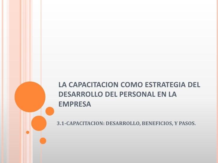 LA CAPACITACION COMO ESTRATEGIA DEL DESARROLLO DEL PERSONAL EN LA EMPRESA<br />3.1-CAPACITACION: DESARROLLO, BENEFICIOS, Y...
