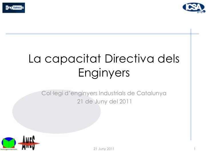 La capacitat Directiva dels Enginyers <br />Col·legi d'enginyers Industrials de Catalunya<br /> 21 de Juny del 2011<br />1...