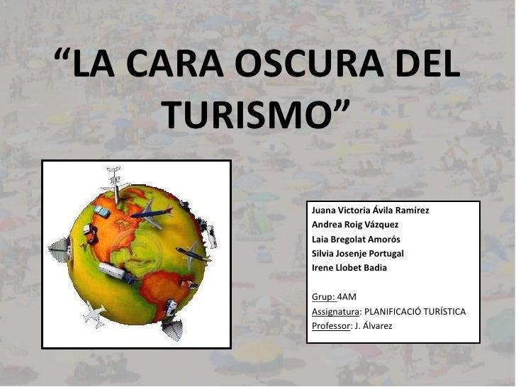 """""""LA CARA OSCURA DEL TURISMO""""<br />Juana Victoria Ávila Ramírez<br />Andrea Roig Vázquez<br />Laia Bregolat Amorós<br />Sil..."""