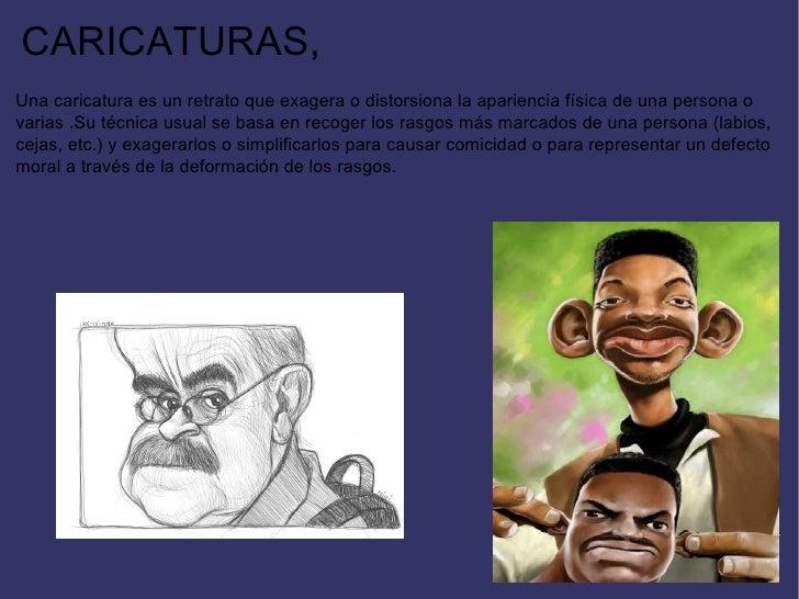 CARICATURAS, Una caricatura es un retrato que exagera o distorsiona la apariencia física de una persona o varias .Su técni...