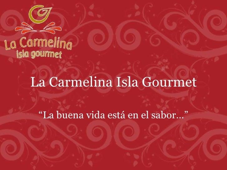 """La Carmelina Isla Gourmet """" La buena vida está en el sabor…"""""""