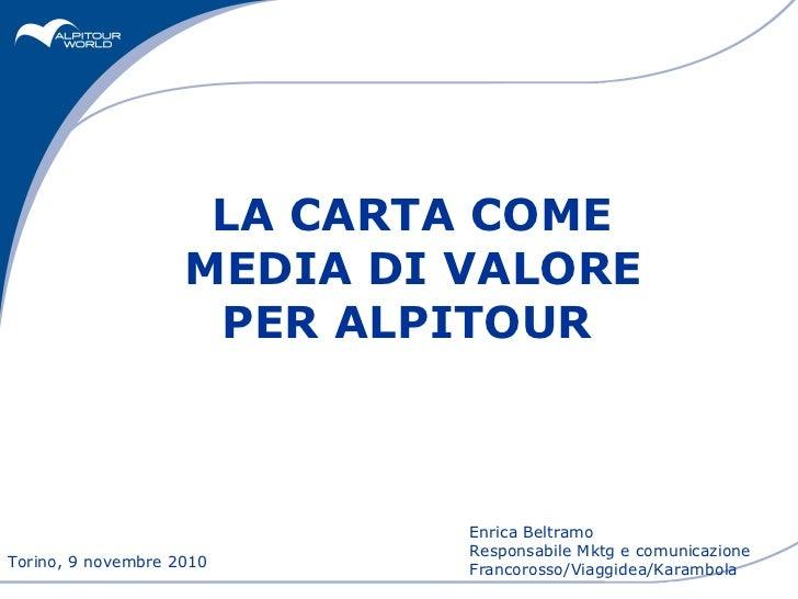 LA CARTA COME  MEDIA DI VALORE PER ALPITOUR   Torino, 9 novembre 2010 Enrica Beltramo  Responsabile Mktg e comunicazione F...