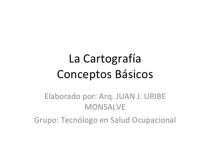 La Cartografía Conceptos Básicos Elaborado por: Arq. JUAN J. URIBE MONSALVE Grupo: Tecnólogo en Salud Ocupacional