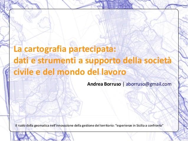 La cartografia partecipata: dati e strumenti a supporto della società civile e del mondo del lavoro Andrea Borruso | aborr...