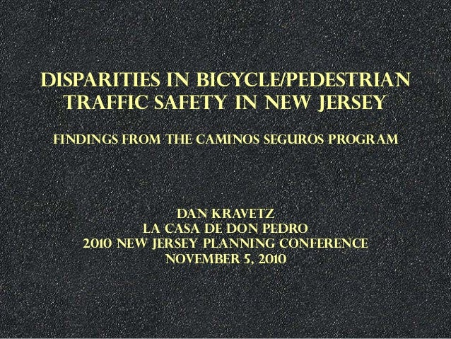 DISPARITIES IN BICYCLE/PEDESTRIAN TRAFFIC SAFETY IN NEW JERSEY FINDINGS FROM THE CAMINOS SEGUROS PROGRAM DAN KRAVETZ LA CA...