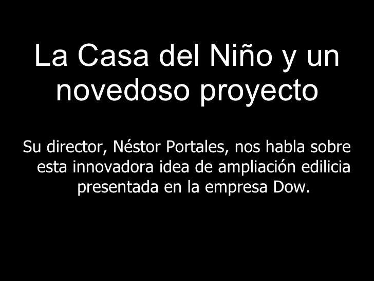 La Casa del Niño y un novedoso proyecto <ul><li>Su director, Néstor Portales, nos habla sobre esta innovadora idea de ampl...