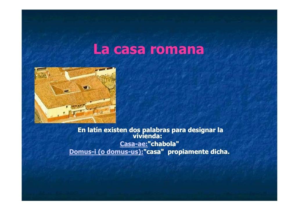 La casa romana       En latín existen dos palabras para designar la                     vivienda:                 Casa-ae:...