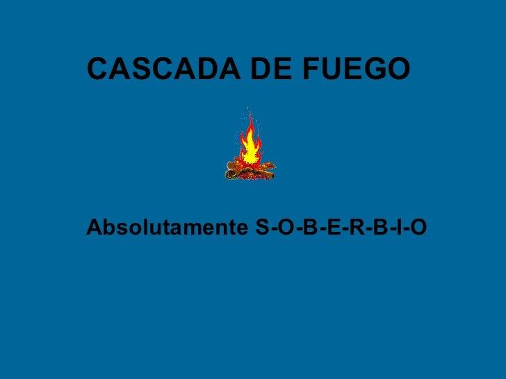 CASCADA DE FUEGOAbsolutamente S-O-B-E-R-B-I-O
