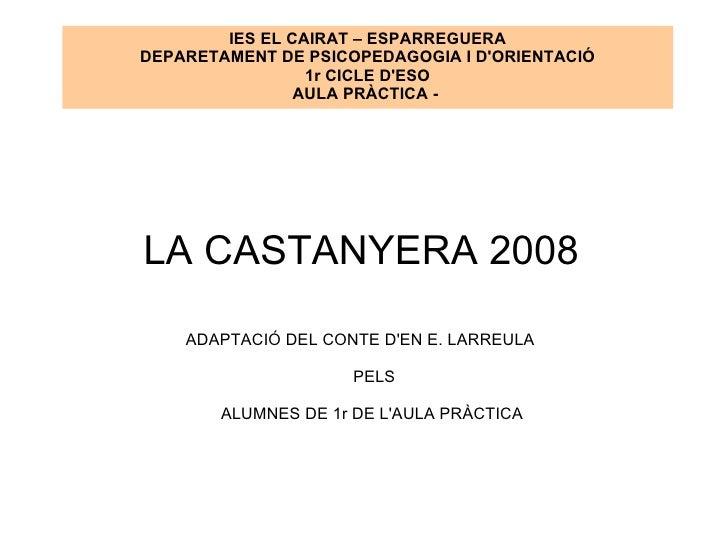 LA CASTANYERA 2008 ADAPTACIÓ DEL CONTE D'EN E. LARREULA PELS ALUMNES DE 1r DE L'AULA PRÀCTICA  IES EL CAIRAT – ESPARREGUER...