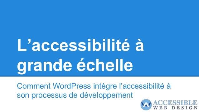 L'accessibilité à grande échelle Comment WordPress intègre l'accessibilité à son processus de développement