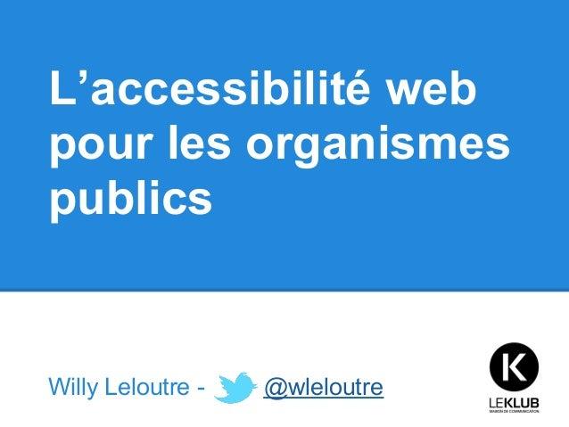 L'accessibilité webpour les organismespublicsWilly Leloutre -   @wleloutre
