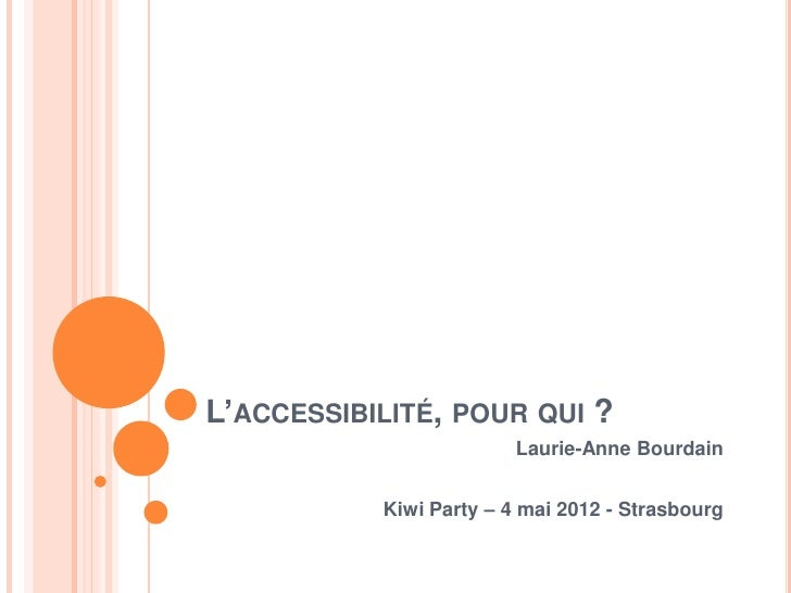 L'ACCESSIBILITÉ, POUR QUI ?                         Laurie-Anne Bourdain           Kiwi Party – 4 mai 2012 - Strasbourg