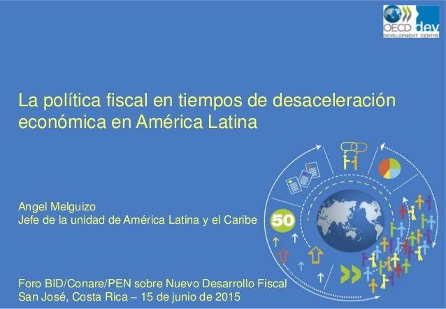 La política fiscal en tiempos de desaceleración económica en América Latina Angel Melguizo Jefe de la unidad de América La...