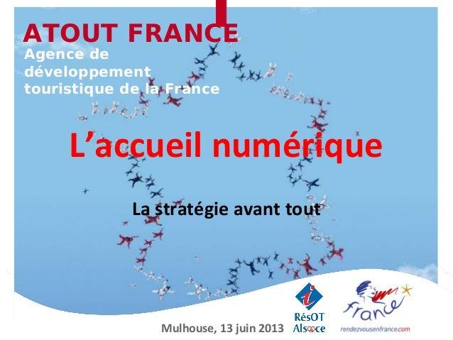 L'accueil numériqueLa stratégie avant toutATOUT FRANCEAgence dedéveloppementtouristique de la FranceMulhouse, 13 juin 2013