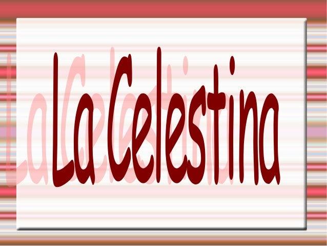 La Celestina La Celestina es el nombre con el que se conoce desde el siglo XVI la obra titulada primero Comedia de Calisto...