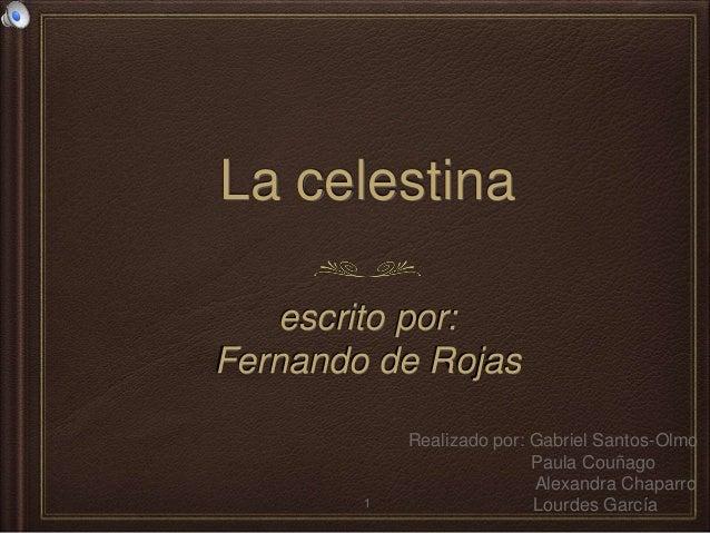 La celestina escrito por: Fernando de Rojas Realizado por: Gabriel Santos-Olmo Paula Couñago Alexandra Chaparro Lourdes Ga...