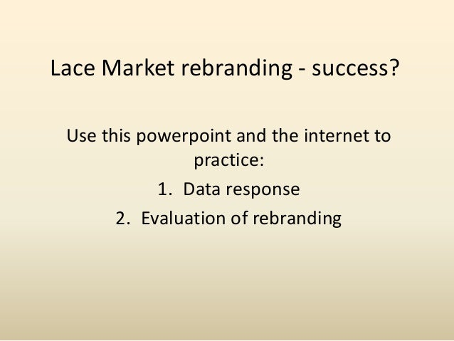 Lace Market rebranding - success? Use this powerpoint and the internet to                practice:            1. Data resp...