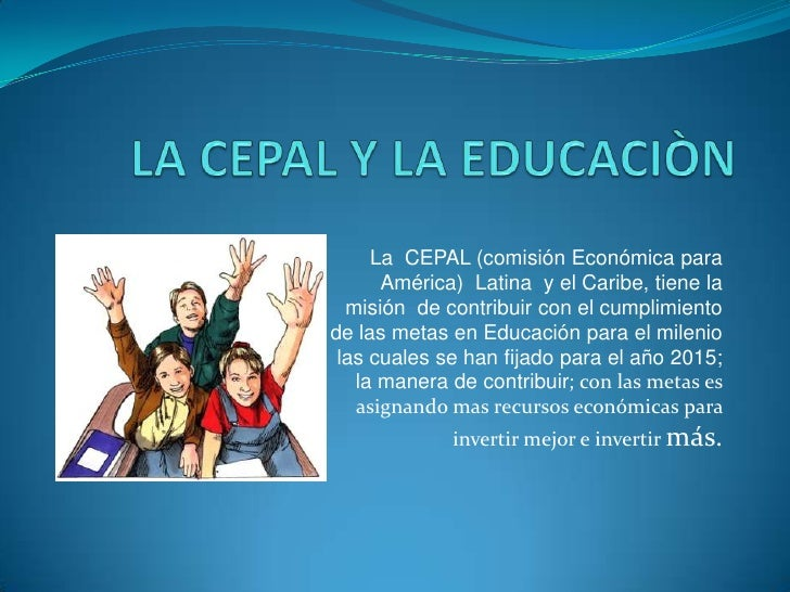 LA CEPAL Y LA EDUCACIÒN<br />La  CEPAL (comisión Económica para América)  Latina  y el Caribe, tiene la misión  de contrib...