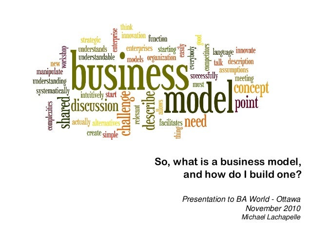 So, what is a business model, and how do I build one? Presentation to BA World - Ottawa November 2010 Michael Lachapelle