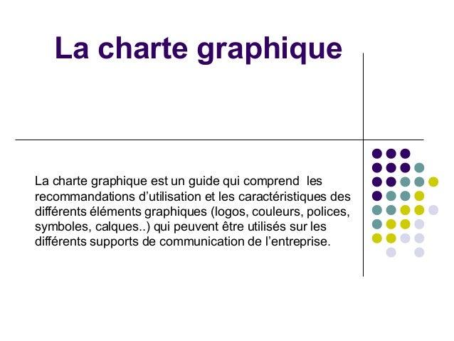 La charte graphique  La charte graphique est un guide qui comprend les recommandations d'utilisation et les caractéristiqu...