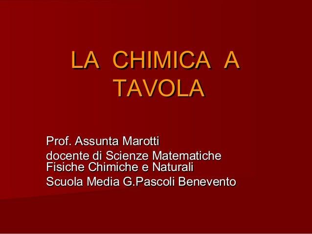 LA CHIMICA ALA CHIMICA ATAVOLATAVOLAProf. Assunta MarottiProf. Assunta Marottidocente di Scienze Matematichedocente di Sci...