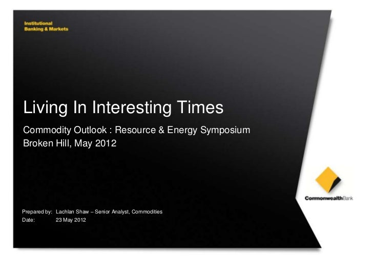 Living In Interesting TimesCommodity Outlook : Resource & Energy SymposiumBroken Hill, May 2012Prepared by: Lachlan Shaw –...