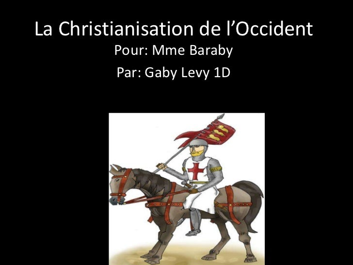 La Christianisation de l'Occident         Pour: Mme Baraby         Par: Gaby Levy 1D
