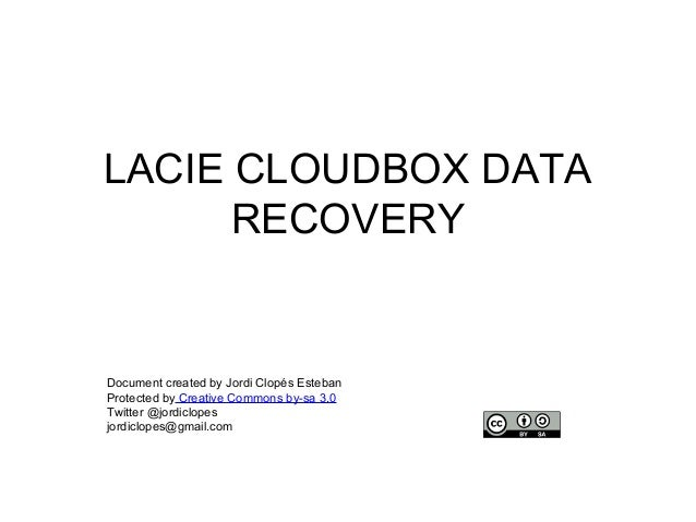 LACIE CLOUDBOX DATA RECOVERY  Document created by Jordi Clopés Esteban Protected by Creative Commons by-sa 3.0 Twitter @jo...