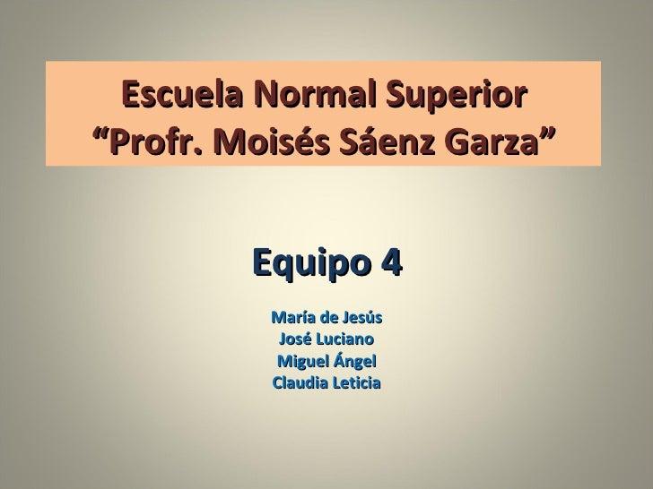"""Escuela Normal Superior """"Profr. Moisés Sáenz Garza"""" Equipo 4 María de Jesús José Luciano Miguel Ángel Claudia Leticia"""