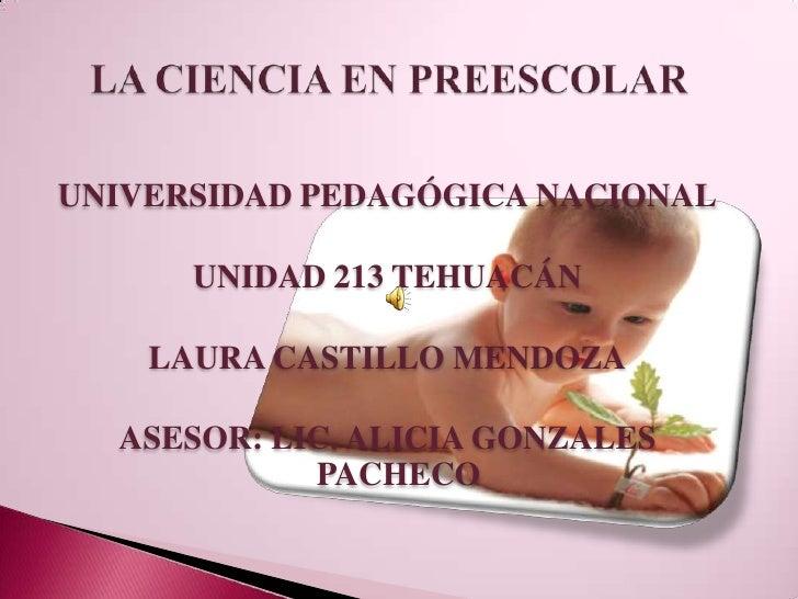 LA CIENCIA EN PREESCOLAR<br />UNIVERSIDAD PEDAGÓGICA NACIONAL<br />UNIDAD 213 TEHUACÁN<br />LAURA CASTILLO MENDOZA<br />AS...