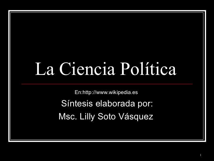 La Ciencia Política  En:http://www.wikipedia.es  Síntesis elaborada por: Msc. Lilly Soto Vásquez