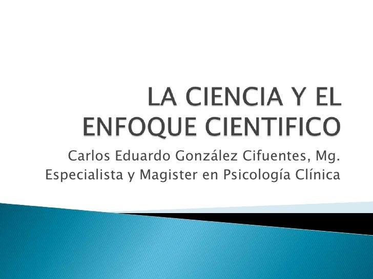 LA CIENCIA Y EL ENFOQUE CIENTIFICO <br />Carlos Eduardo González Cifuentes, Mg.<br />Especialista y Magister en Psicología...