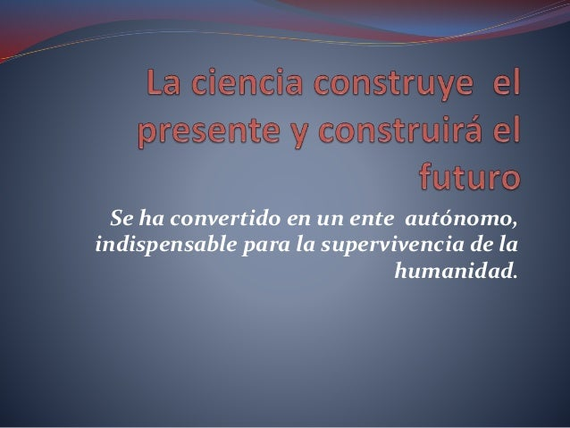 Se ha convertido en un ente autónomo, indispensable para la supervivencia de la humanidad.