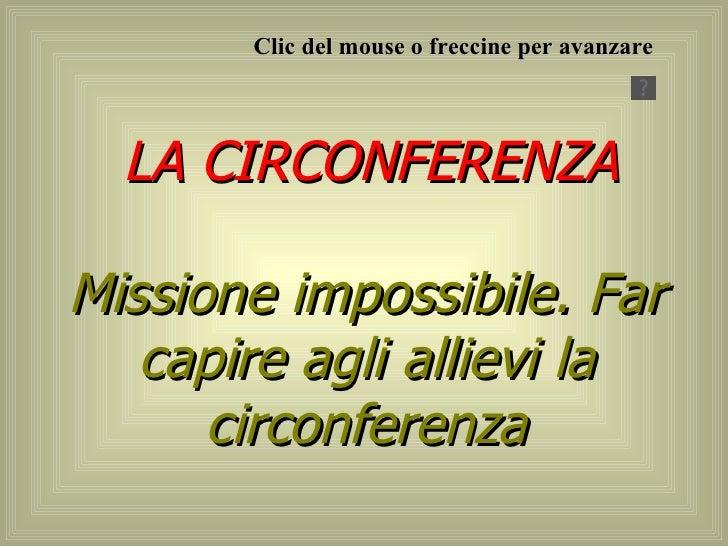 LA CIRCONFERENZA Missione impossibile. Far capire agli allievi la circonferenza Clic del mouse o freccine per avanzare