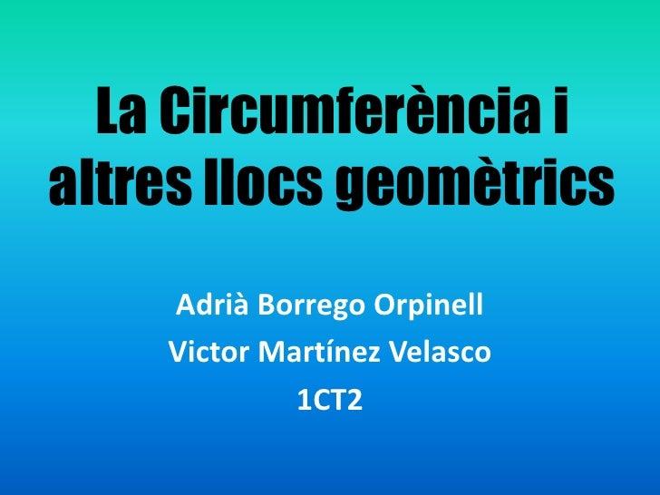 La Circumferència i altresllocsgeomètrics<br />Adrià Borrego Orpinell<br />Victor Martínez Velasco<br />1CT2<br />