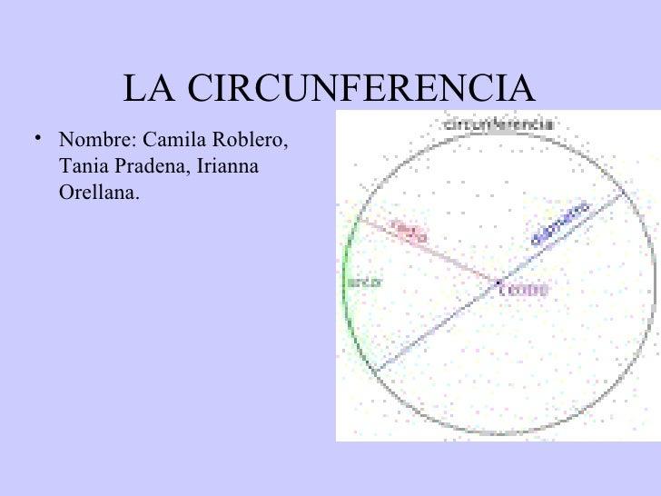 LA CIRCUNFERENCIA <ul><li>Nombre: Camila Roblero, Tania Pradena, Irianna Orellana. </li></ul>