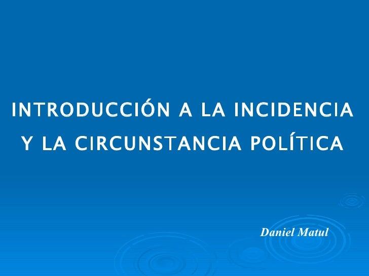 INTRODUCCIÓN A LA INCIDENCIA  Y LA CIRCUNSTANCIA POLÍTICA Daniel Matul