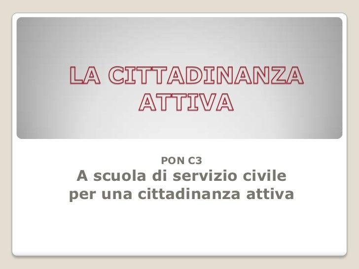 LA CITTADINANZA ATTIVA<br />PON C3 A scuola di servizio civile per una cittadinanza attiva<br />