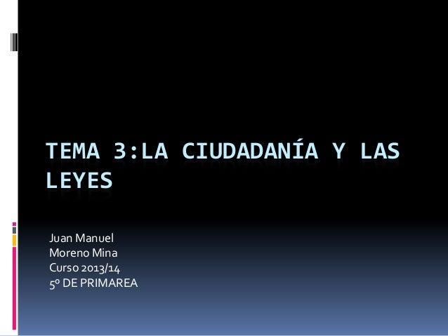 TEMA 3:LA CIUDADANÍA Y LAS LEYES Juan Manuel Moreno Mina Curso 2013/14 5º DE PRIMAREA