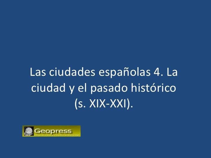 Las ciudades españolas 4. La ciudad y el pasado histórico (s. XIX-XXI).