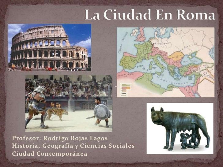 La Ciudad En Roma<br />Profesor: Rodrigo Rojas Lagos<br />Historia, Geografía y Ciencias Sociales<br />Ciudad Contemporáne...