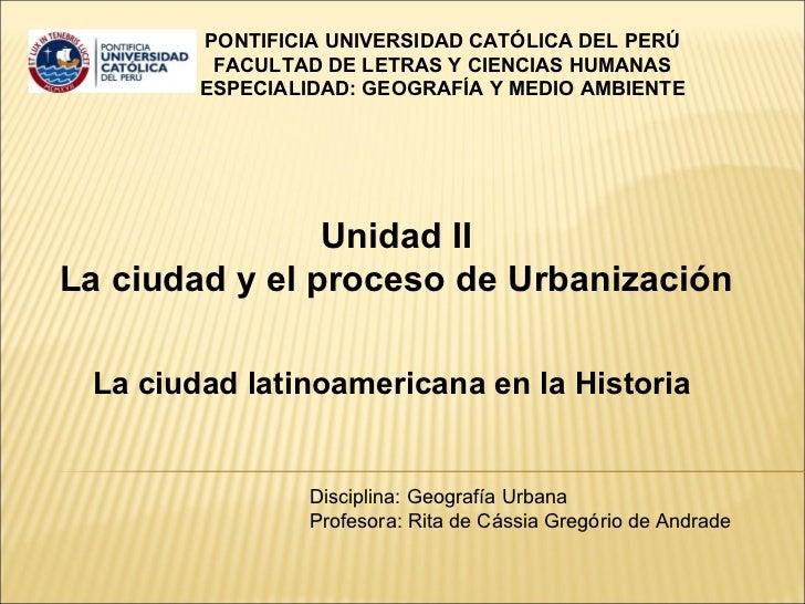 Unidad II La ciudad y el proceso de Urbanización La ciudad latinoamericana en la Historia  PONTIFICIA UNIVERSIDAD CATÓLICA...
