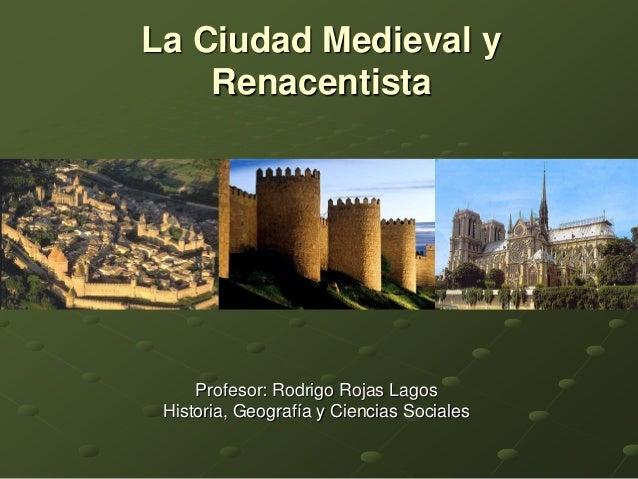La Ciudad Medieval y Renacentista  Profesor: Rodrigo Rojas Lagos Historia, Geografía y Ciencias Sociales