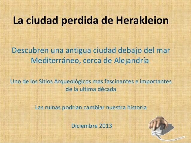 La ciudad perdida de Herakleion Descubren una antigua ciudad debajo del mar Mediterráneo, cerca de Alejandría Uno de los S...
