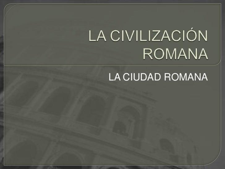 LA CIVILIZACIÓN ROMANA<br />LA CIUDAD ROMANA<br />