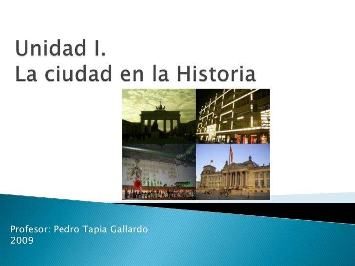 Unidad I.La ciudad en la Historia<br />Profesor: Pedro Tapia Gallardo<br />2009<br />