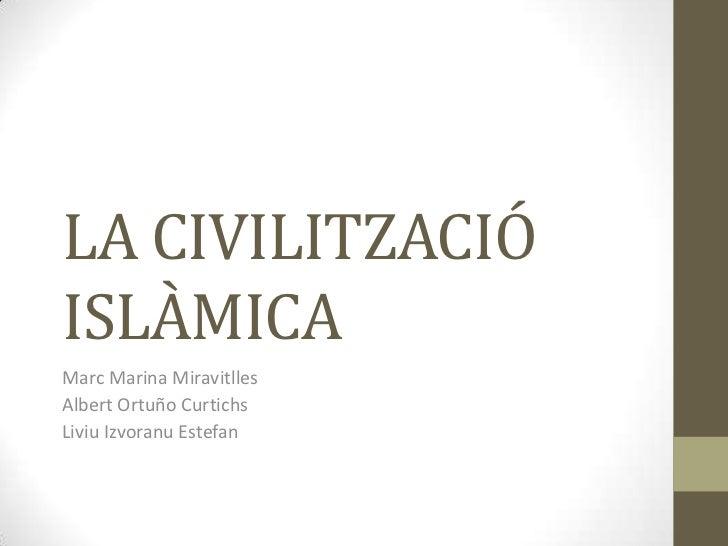LA CIVILITZACIÓISLÀMICAMarc Marina MiravitllesAlbert Ortuño CurtichsLiviu Izvoranu Estefan