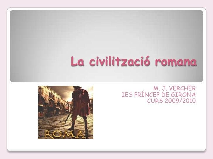 La civilització romana<br />M. J. VERCHER<br />IES PRÍNCEP DE GIRONA <br />CURS 2009/2010<br />