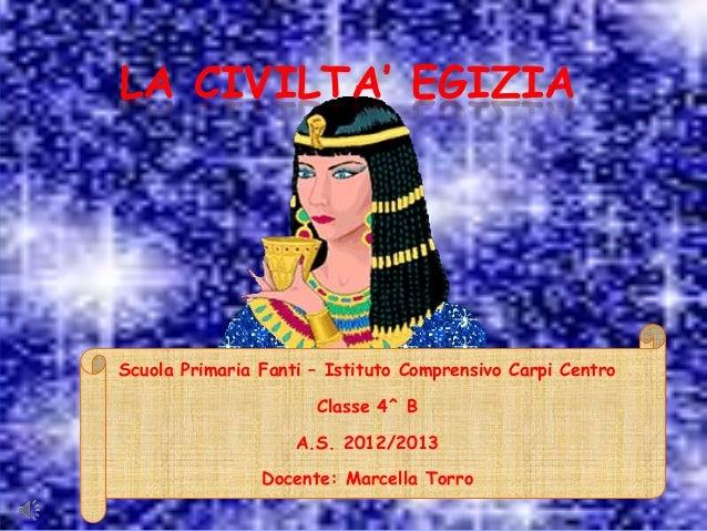 LA CIVILTA' EGIZIA  Scuola Primaria Fanti – Istituto Comprensivo Carpi Centro Classe 4^ B A.S. 2012/2013 Docente: Marcella...